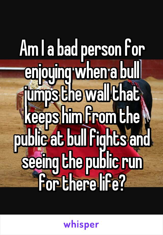 Am I a bad person for enjoying when a bull jumps the wall that keeps him from the public at bull fights and seeing the public run for there life?