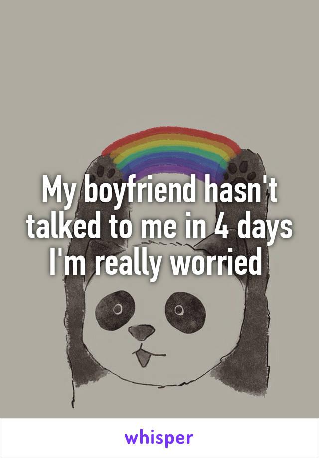 My boyfriend hasn't talked to me in 4 days I'm really worried