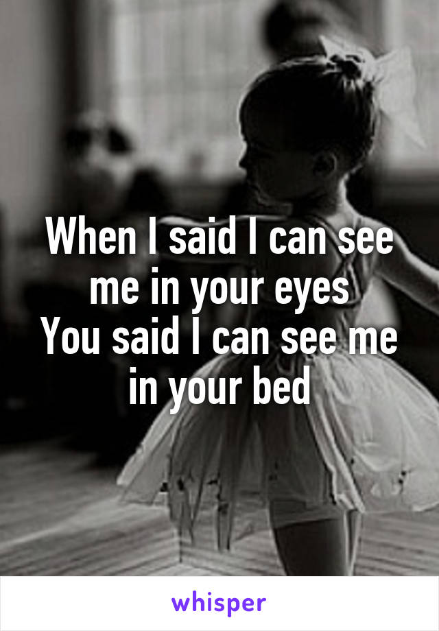 When I said I can see me in your eyes You said I can see me in your bed