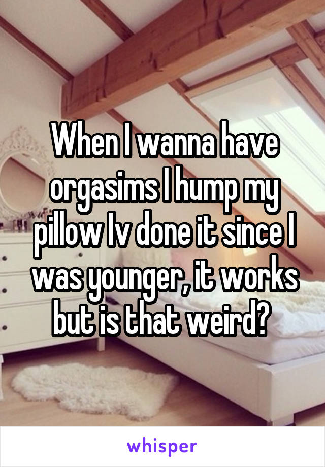 When I wanna have orgasims I hump my pillow Iv done it since I was younger, it works but is that weird?