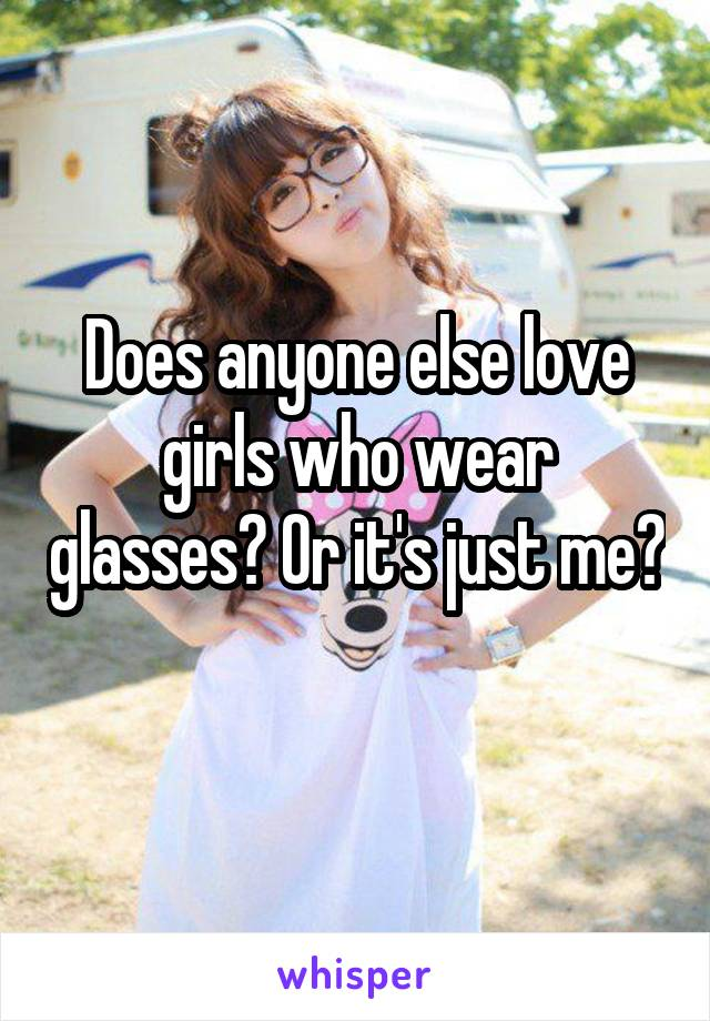 Does anyone else love girls who wear glasses? Or it's just me?