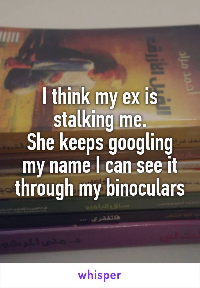 I think my ex is stalking me. She keeps googling my name I can see it through my binoculars