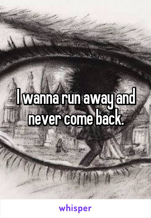 I wanna run away and never come back.