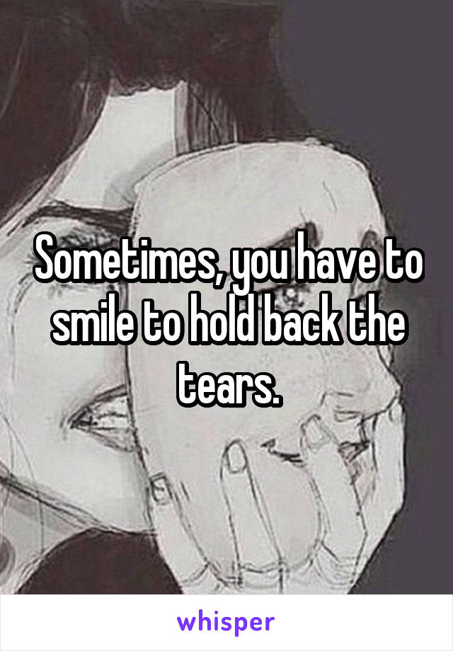 Sometimes, you have to smile to hold back the tears.