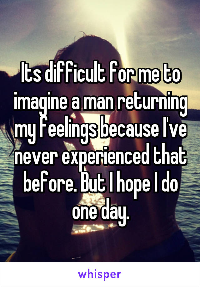 Its difficult for me to imagine a man returning my feelings because I've never experienced that before. But I hope I do one day.