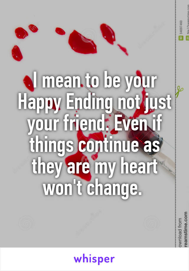 I mean to be your Happy Ending not just your friend. Even if things continue as they are my heart won't change.