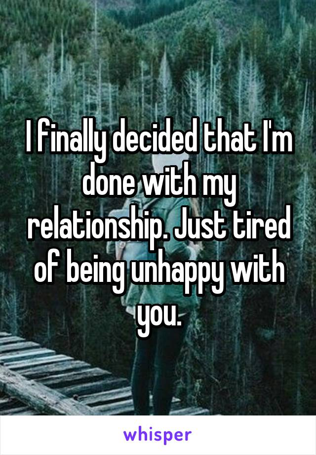 I finally decided that I'm done with my relationship. Just tired of being unhappy with you.