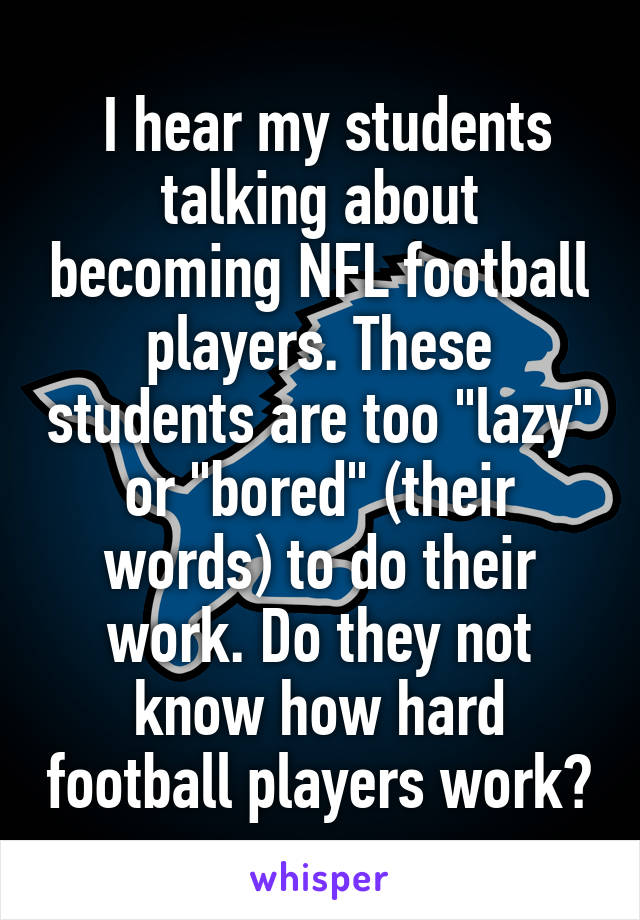 """I hear my students talking about becoming NFL football players. These students are too """"lazy"""" or """"bored"""" (their words) to do their work. Do they not know how hard football players work?"""