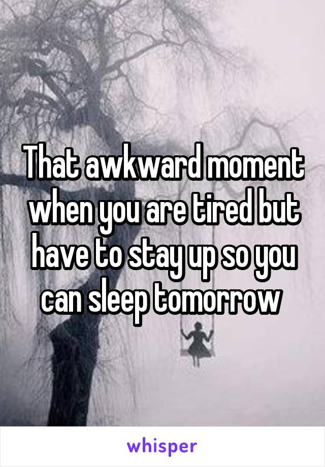 That awkward moment when you are tired but have to stay up so you can sleep tomorrow
