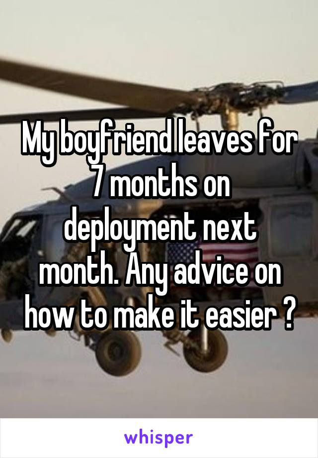 My boyfriend leaves for 7 months on deployment next month. Any advice on how to make it easier ?