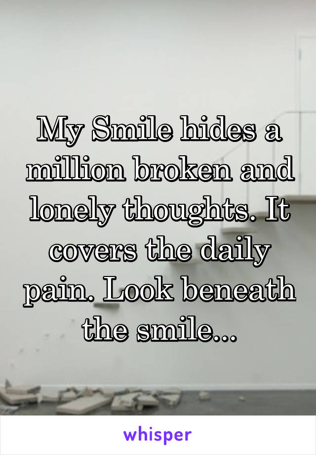 My Smile hides a million broken and lonely thoughts. It covers the daily pain. Look beneath the smile...