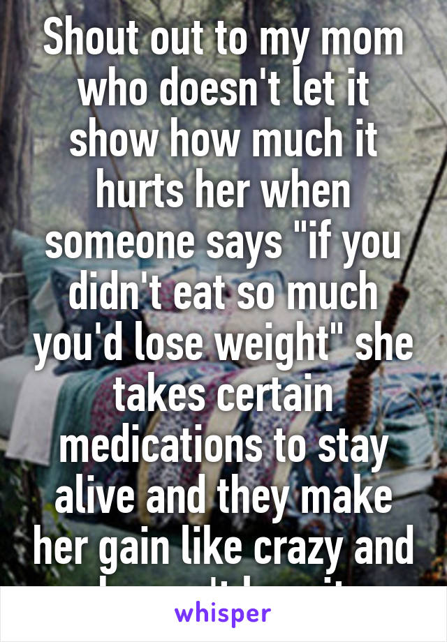"""Shout out to my mom who doesn't let it show how much it hurts her when someone says """"if you didn't eat so much you'd lose weight"""" she takes certain medications to stay alive and they make her gain like crazy and she can't lose it."""