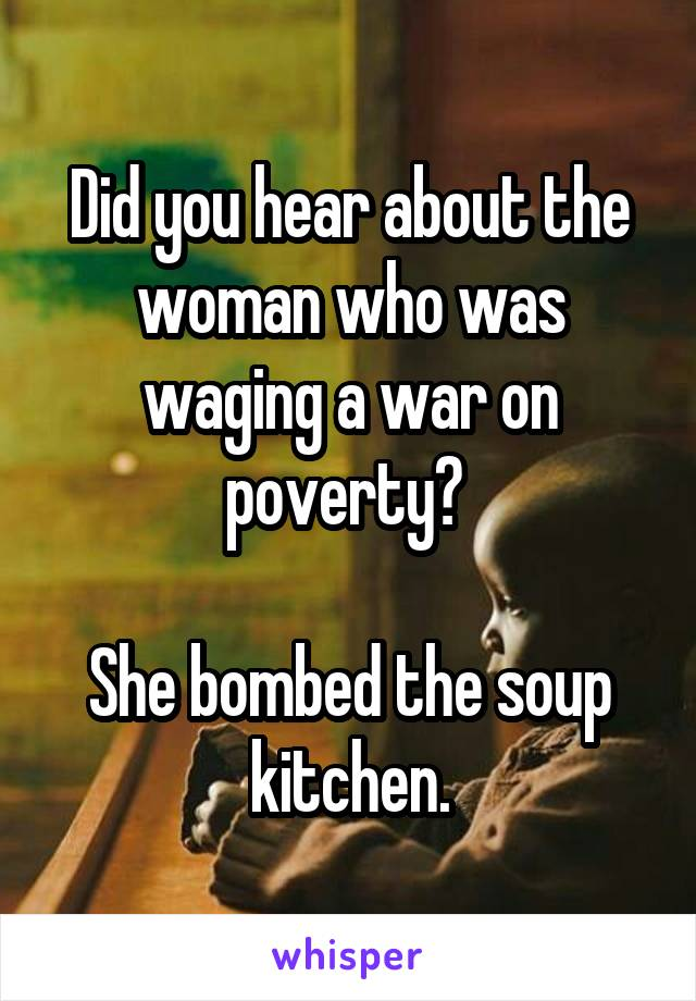 Did you hear about the woman who was waging a war on poverty?   She bombed the soup kitchen.