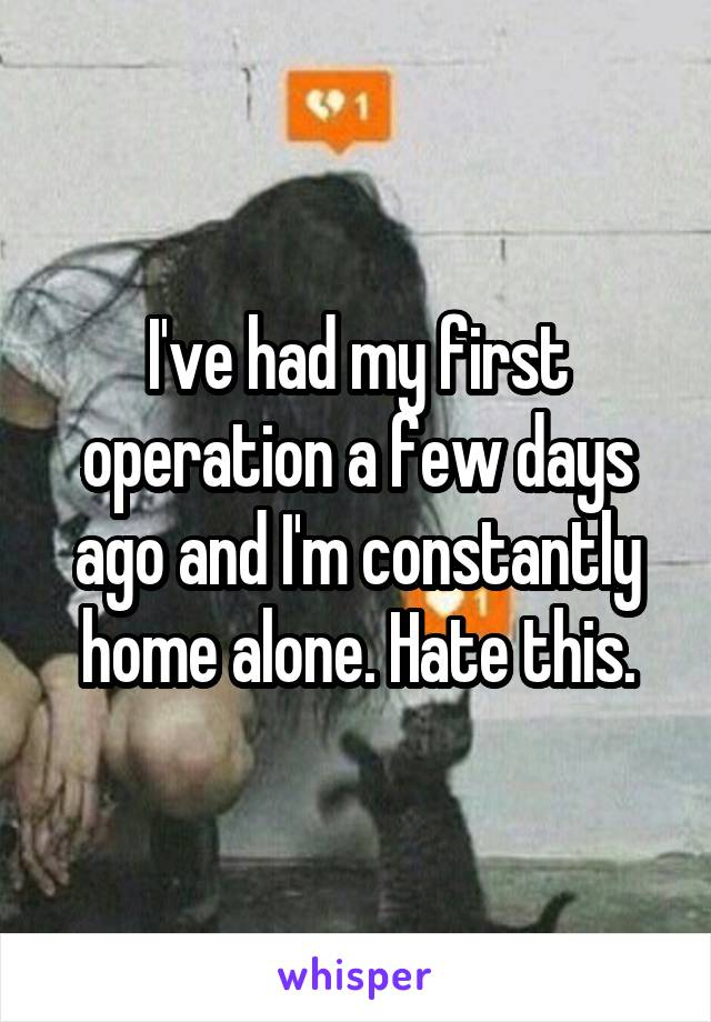 I've had my first operation a few days ago and I'm constantly home alone. Hate this.