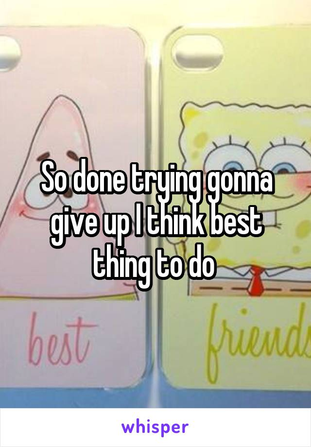 So done trying gonna give up I think best thing to do