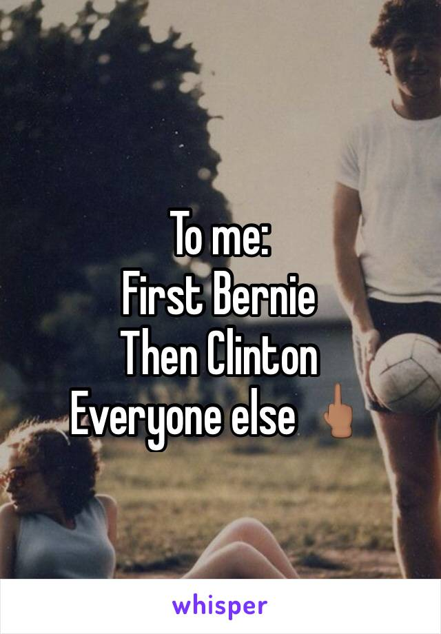 To me: First Bernie  Then Clinton Everyone else 🖕🏽