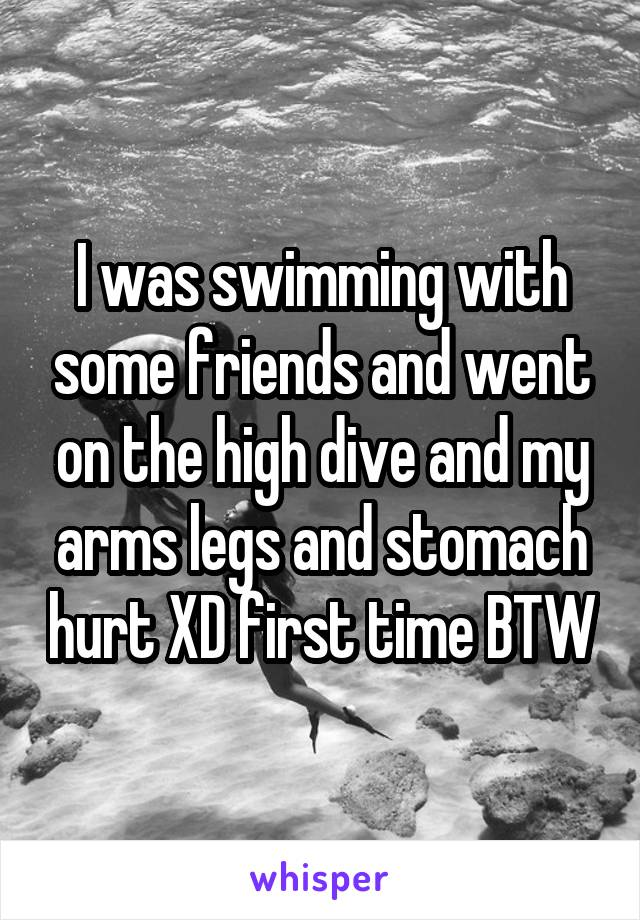 I was swimming with some friends and went on the high dive and my arms legs and stomach hurt XD first time BTW