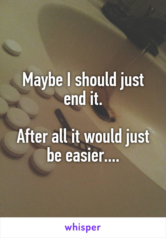 Maybe I should just end it.  After all it would just be easier....