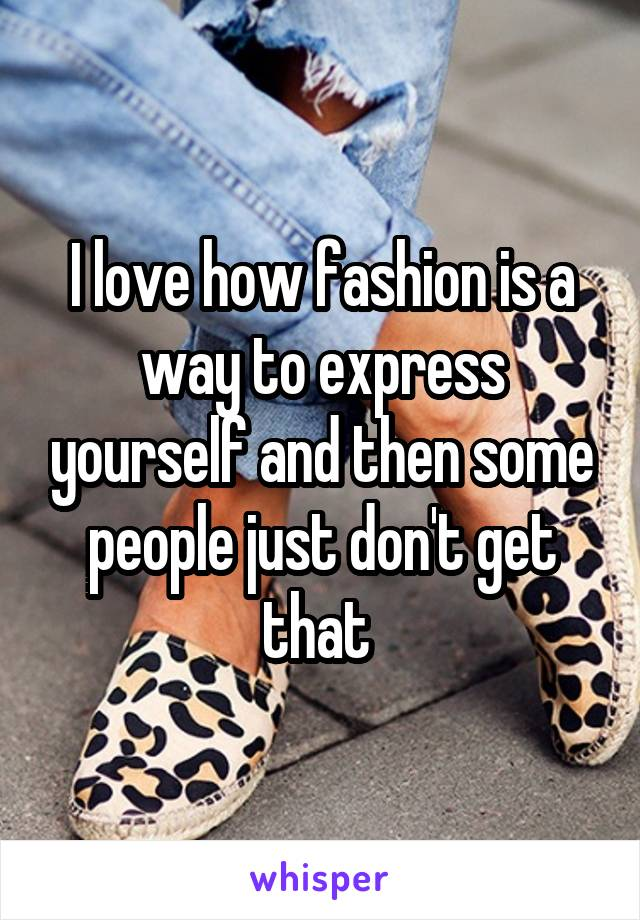 I love how fashion is a way to express yourself and then some people just don't get that