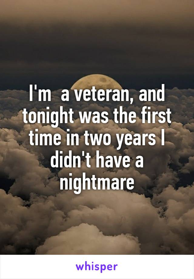 I'm  a veteran, and tonight was the first time in two years I didn't have a nightmare