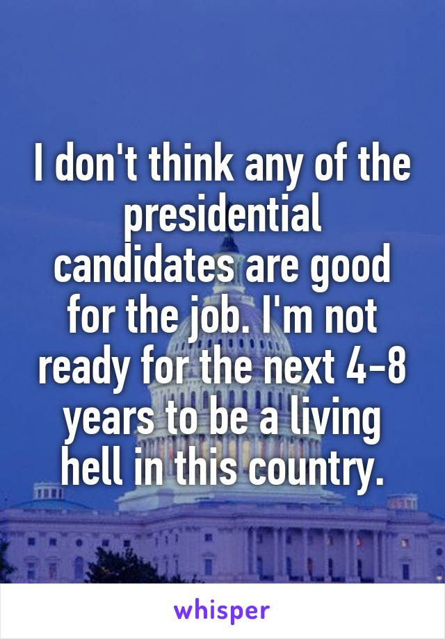 I don't think any of the presidential candidates are good for the job. I'm not ready for the next 4-8 years to be a living hell in this country.