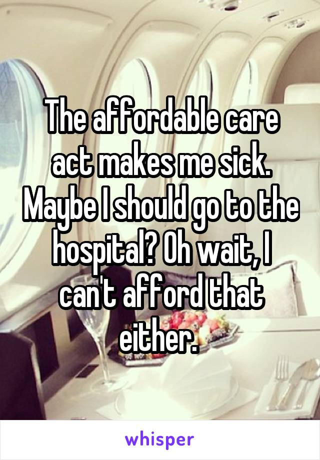 The affordable care act makes me sick. Maybe I should go to the hospital? Oh wait, I can't afford that either.