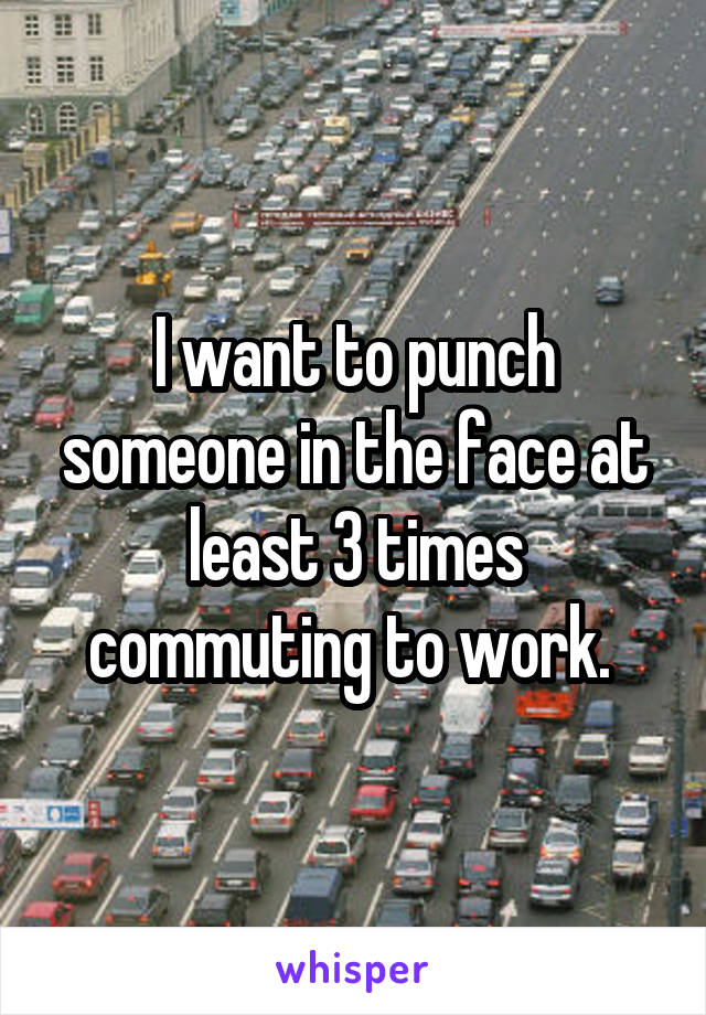 I want to punch someone in the face at least 3 times commuting to work.