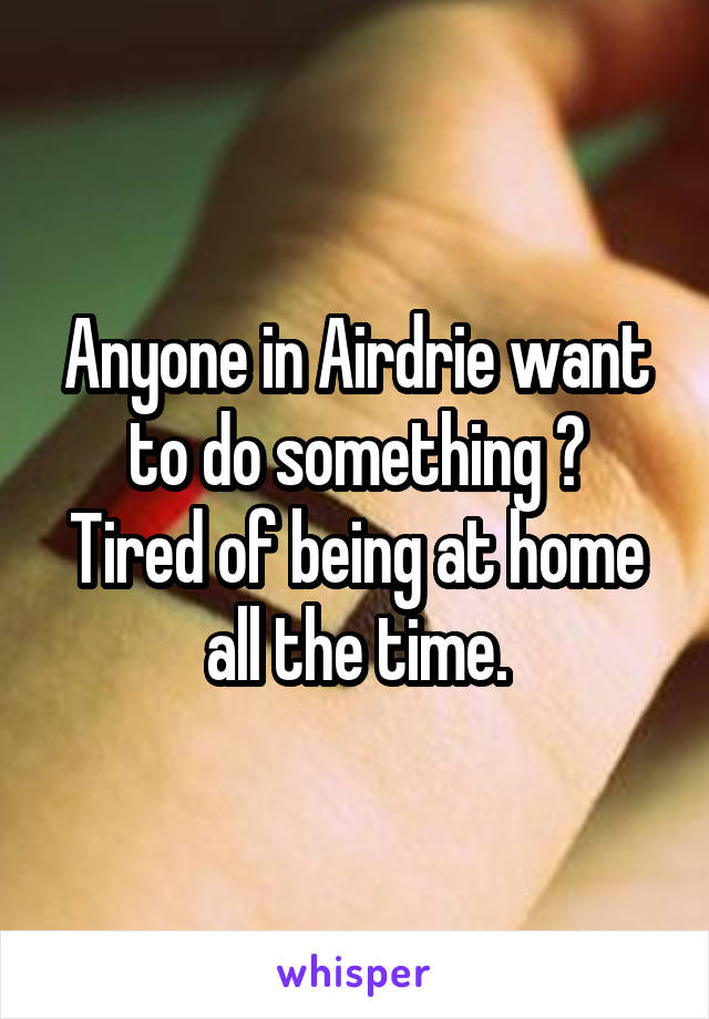 Anyone in Airdrie want to do something ? Tired of being at home all the time.