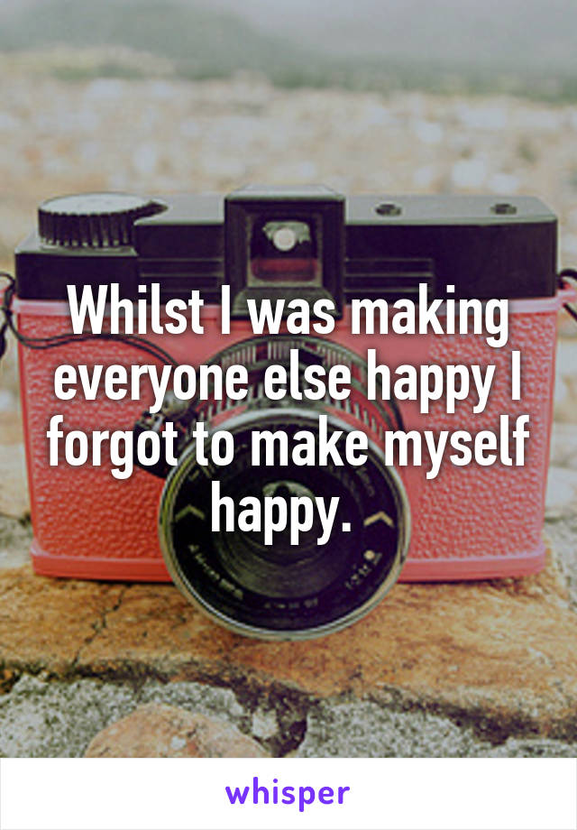 Whilst I was making everyone else happy I forgot to make myself happy.