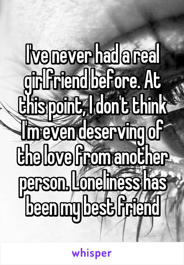 I've never had a real girlfriend before. At this point, I don't think I'm even deserving of the love from another person. Loneliness has been my best friend