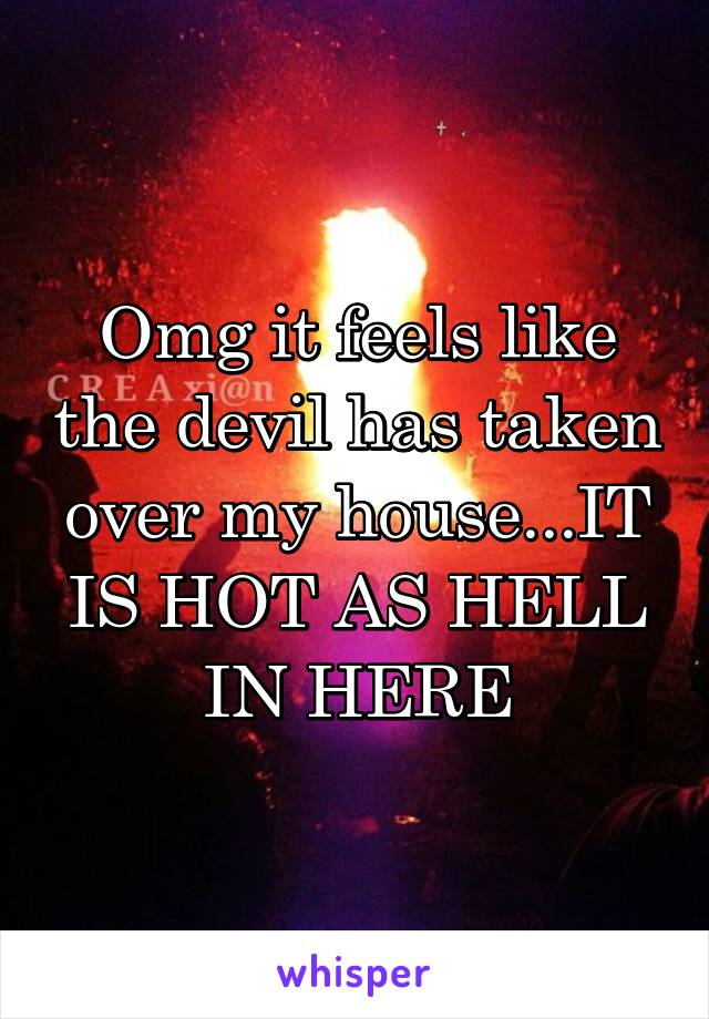 Omg it feels like the devil has taken over my house...IT IS HOT AS HELL IN HERE