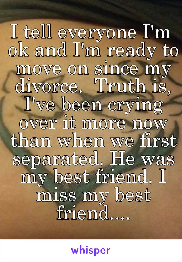 I tell everyone I'm ok and I'm ready to move on since my divorce.  Truth is, I've been crying over it more now than when we first separated. He was my best friend. I miss my best friend....