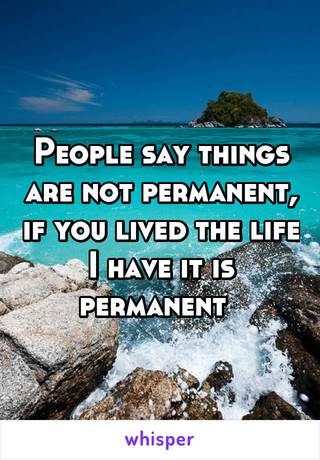People say things are not permanent, if you lived the life I have it is permanent