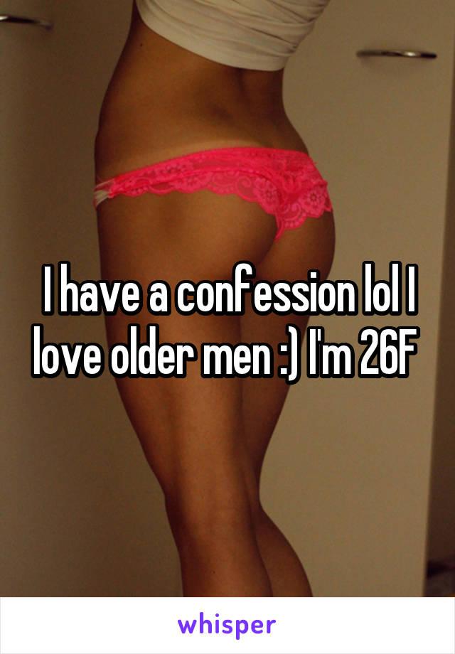 I have a confession lol I love older men :) I'm 26F
