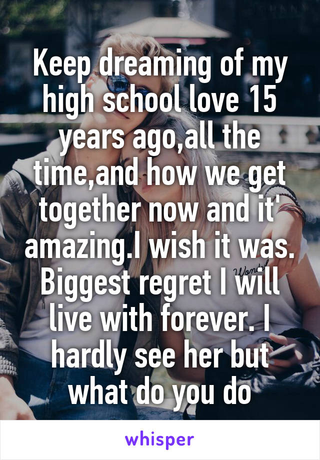Keep dreaming of my high school love 15 years ago,all the time,and how we get together now and it' amazing.I wish it was. Biggest regret I will live with forever. I hardly see her but what do you do
