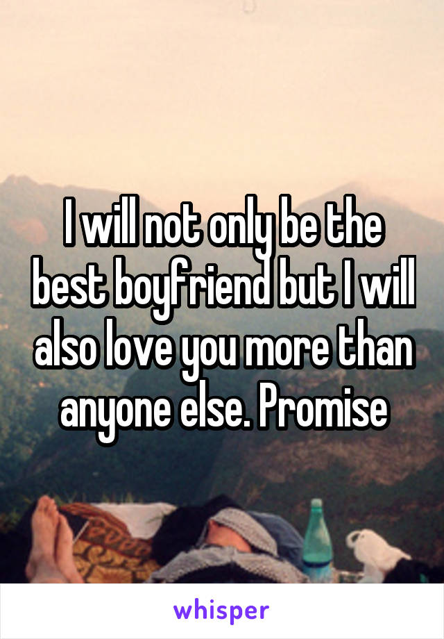 I will not only be the best boyfriend but I will also love you more than anyone else. Promise