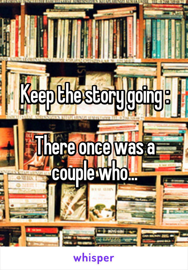 Keep the story going :  There once was a couple who...