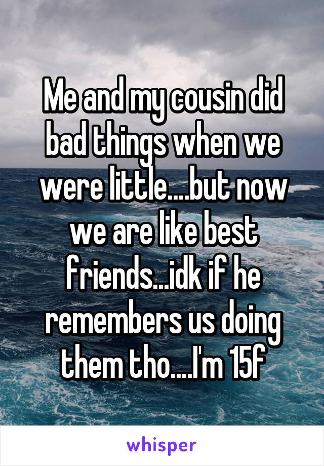 Me and my cousin did bad things when we were little....but now we are like best friends...idk if he remembers us doing them tho....I'm 15f