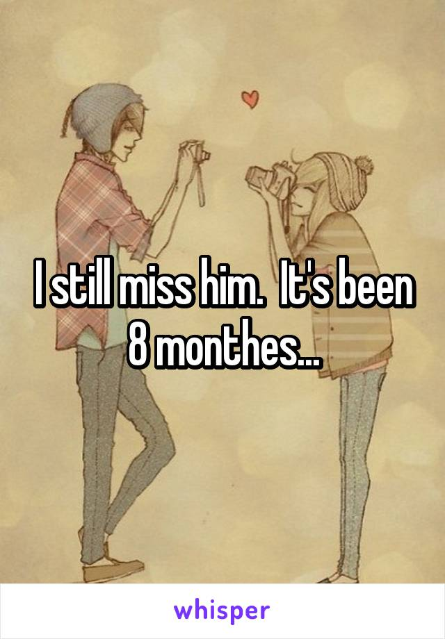 I still miss him.  It's been 8 monthes...