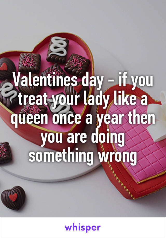 Valentines day - if you treat your lady like a queen once a year then you are doing something wrong