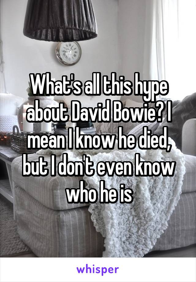 What's all this hype about David Bowie? I mean I know he died, but I don't even know who he is