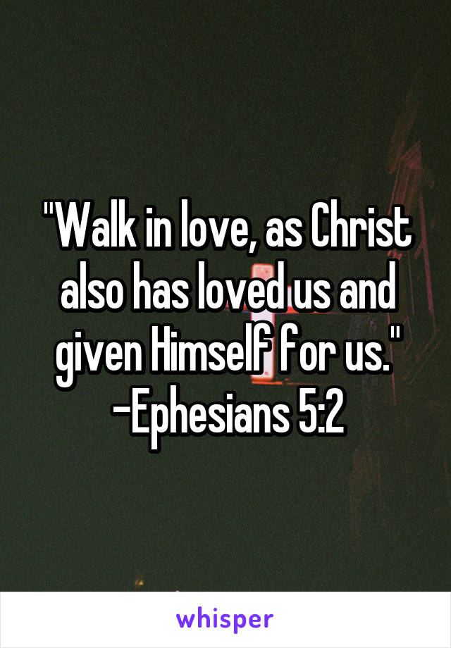 """""""Walk in love, as Christ also has loved us and given Himself for us."""" -Ephesians 5:2"""