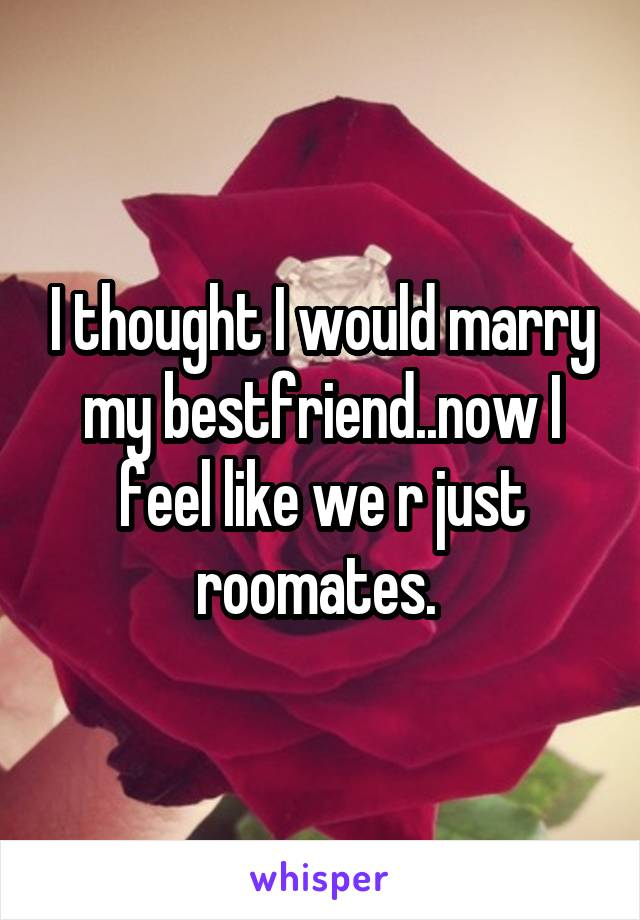 I thought I would marry my bestfriend..now I feel like we r just roomates.