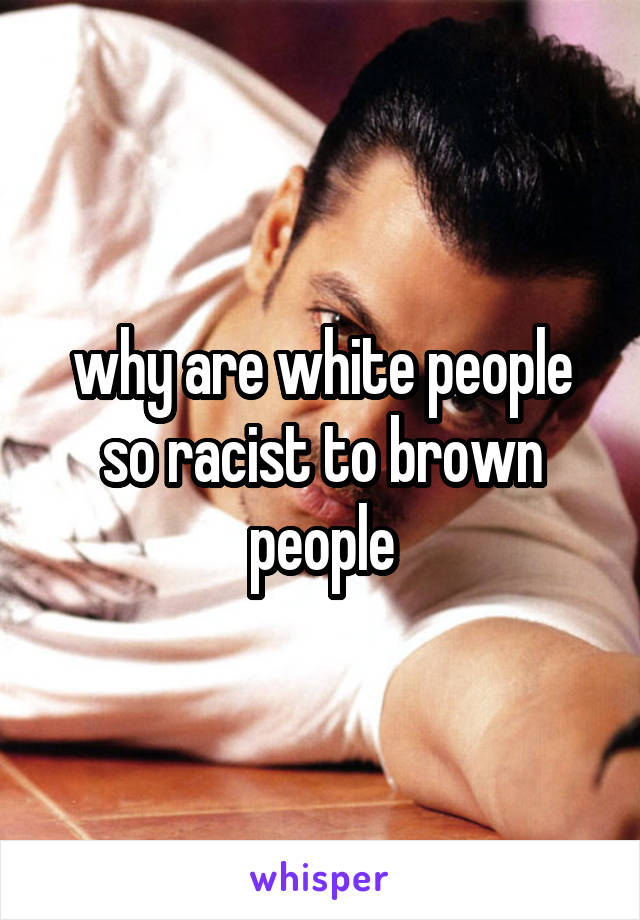 why are white people so racist to brown people
