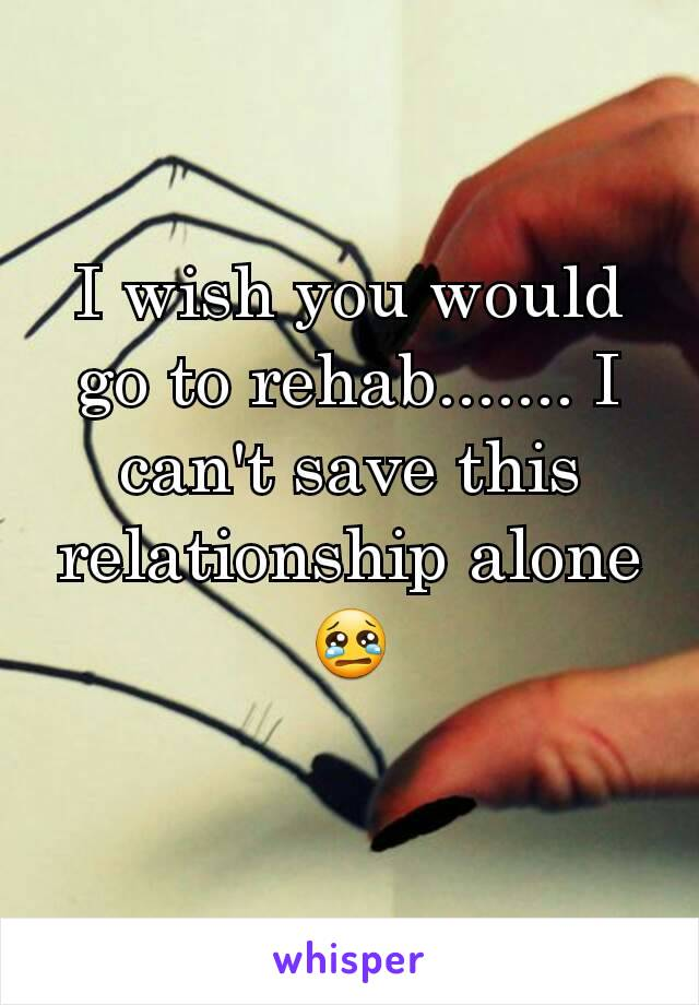 I wish you would go to rehab....... I can't save this relationship alone 😢