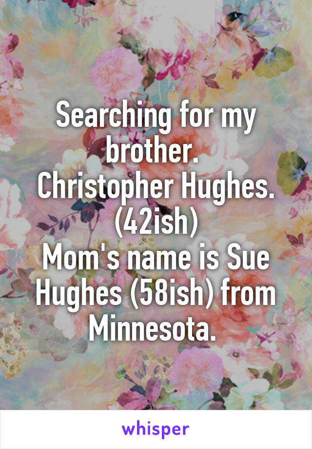 Searching for my brother.  Christopher Hughes. (42ish) Mom's name is Sue Hughes (58ish) from Minnesota.