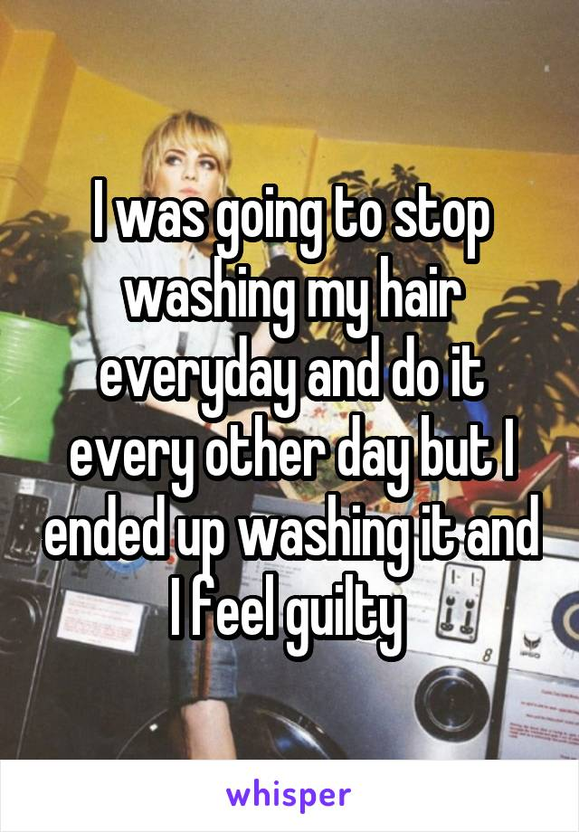 I was going to stop washing my hair everyday and do it every other day but I ended up washing it and I feel guilty