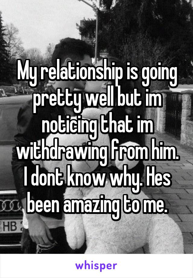 My relationship is going pretty well but im noticing that im withdrawing from him. I dont know why. Hes been amazing to me.