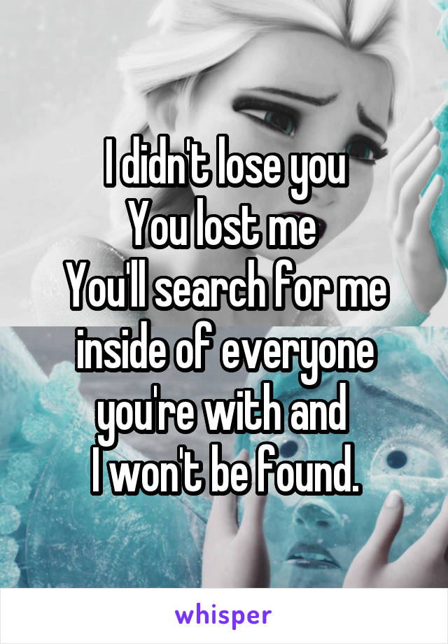 I didn't lose you You lost me  You'll search for me inside of everyone you're with and  I won't be found.