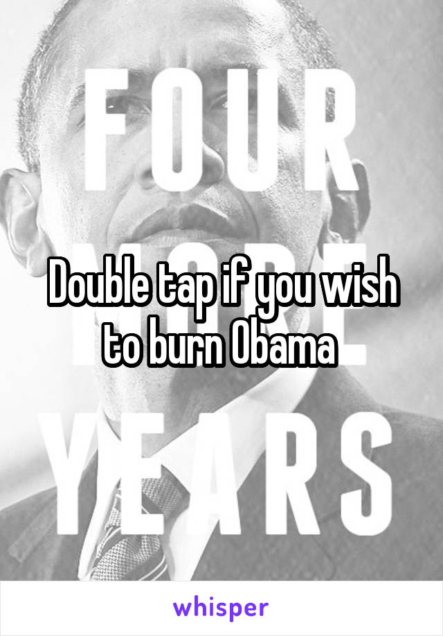 Double tap if you wish to burn Obama